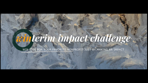 Winterim Impact Challenge.  Win $500 for your favorite nonprofit just by making an impact.